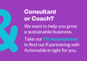 Consultant or Coach? Take our Fit Assessment to find out if partnering with Actionable is right for you.